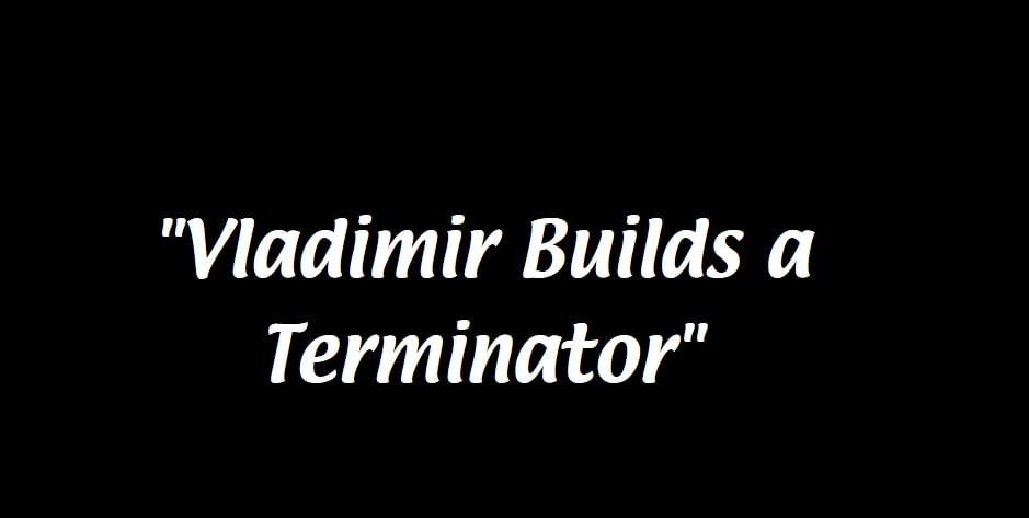 vladimir builds a terminator